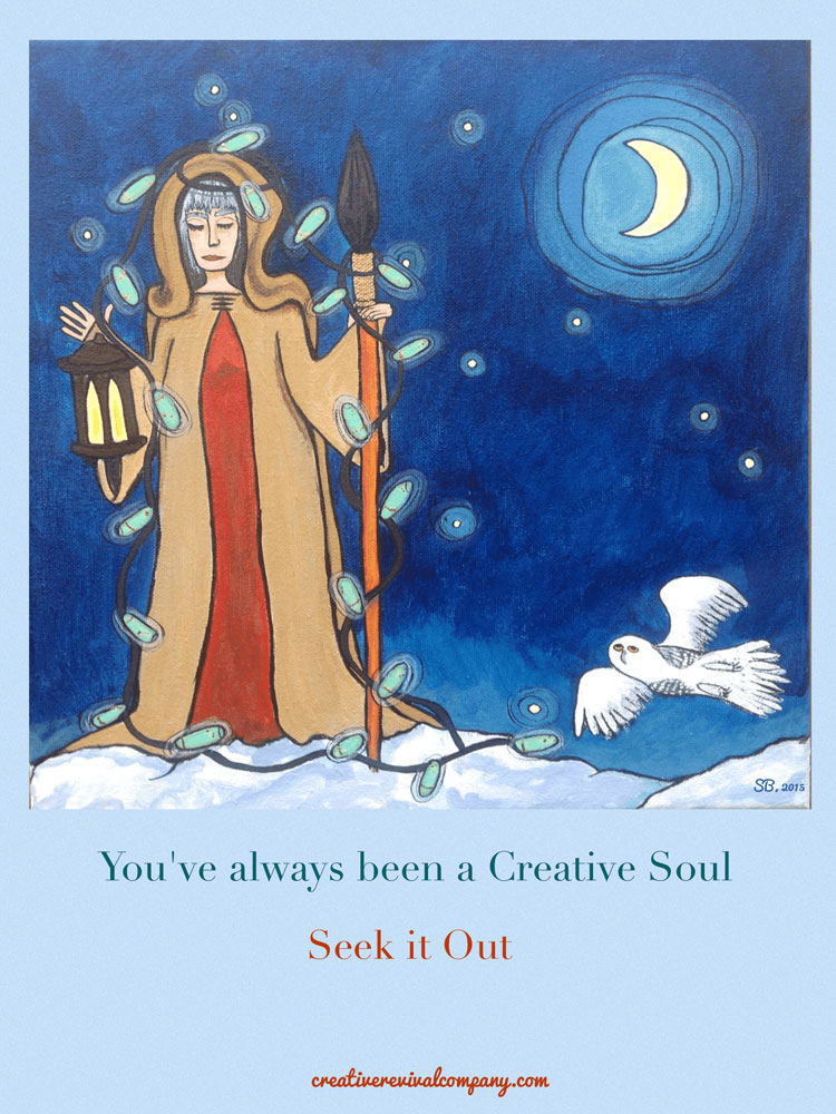 You have always been a creative soul. Seek it out.